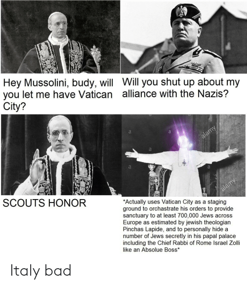 Bad, Shut Up, and Europe: Hey Mussolini, budy, will Will you shut up about my  you let me have Vatican alliance with the Nazis?  City?  SCOUTS HONOR  Actually uses Vatican City as a staging  ground to orchastrate his orders to provide  sanctuary to at least 700,000 Jews across  Europe as estimated by jewish theologian  Pinchas Lapide, and to personally hide a  number of Jews secretly in his papal palace  including the Chief Rabbi of Rome lsrael Zolli  like an Absolue Boss* Italy bad