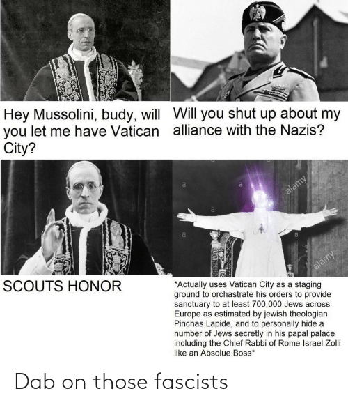 Shut Up, Europe, and Israel: Hey Mussolini, budy, will WVill you shut up about my  you let me have Vatican alliance with the Nazis?  City?  alamy  a  SCOUTS HONOR  alamy  *Actually uses Vatican City as a staging  ground to orchastrate his orders to provide  sanctuary to at least 700,000 Jews across  Europe as estimated by jewish theologian  Pinchas Lapide, and to personally hide a  number of Jews secretly in his papal palace  including the Chief Rabbi of Rome Israel Zolli  like an Absolue Boss* Dab on those fascists