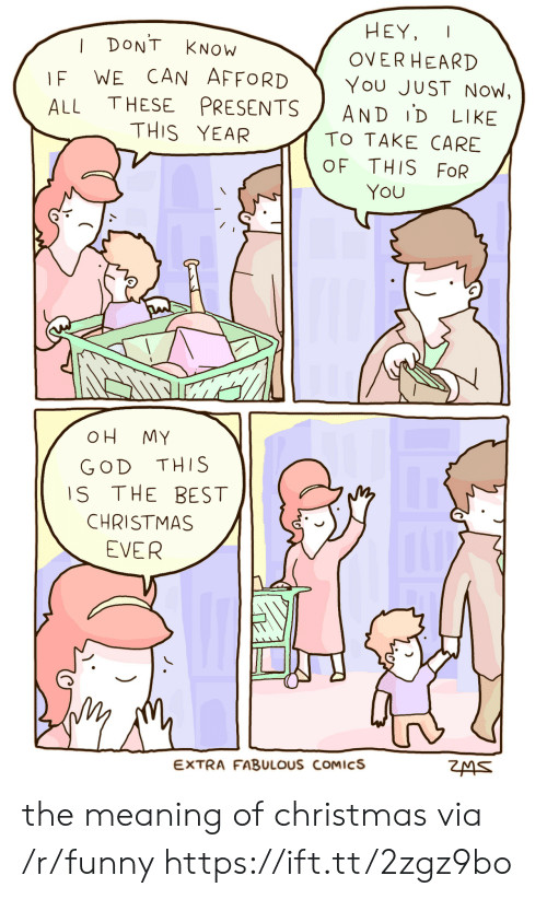 Christmas, Funny, and God: HEY,  OVERHEARD  I DONT KNOW  F WE CAN AFFORDYou JUST Now,  ALL THESE PRESENTS AND ID LIKE  THIS YEAR  TO TAKE CARE  OF THIS FoR  YOU  OH MY  GOD THIS  S THE BEST  CHRISTMAS  EVER  EXTRA FABULOUS COMICS the meaning of christmas via /r/funny https://ift.tt/2zgz9bo