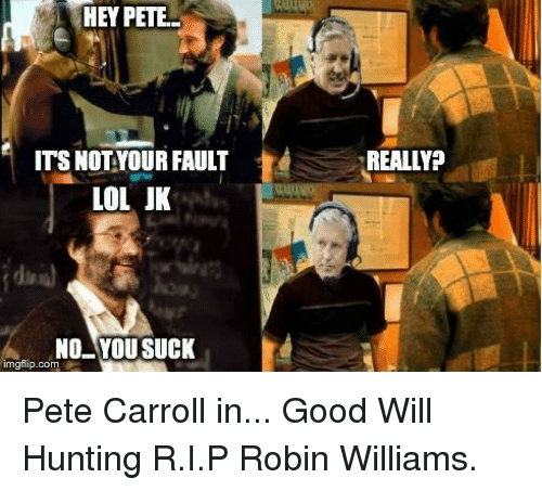 Lol, Nfl, and Pete Carroll: HEY PETE.  ITS NOT YOUR FAULT  REALLY?  LOL JK  NO YOU SUCK  gflip.com Pete Carroll in... Good Will Hunting R.I.P Robin Williams.