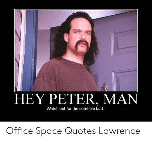 HEY PETER MAN Watch Out for the Cornhole Butt Office Space ...