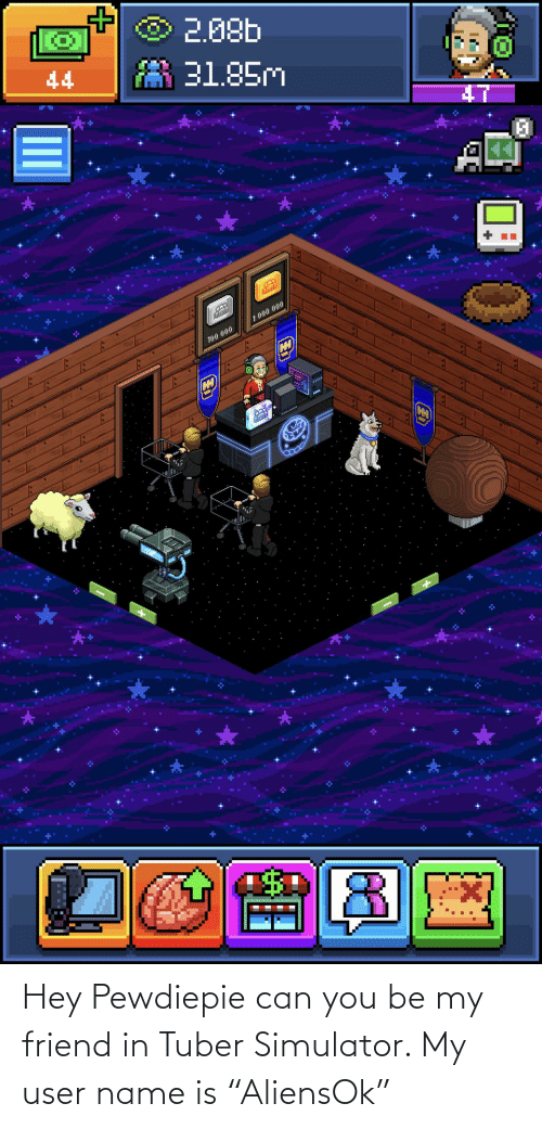 "Can, Friend, and Name: Hey Pewdiepie can you be my friend in Tuber Simulator. My user name is ""AliensOk"""