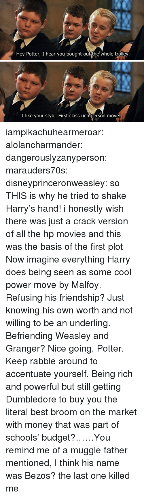 Being Rich, Dumbledore, and Money: Hey Potter, I hear you bought out the whole trolley.   I like your style. First class rich person move iampikachuhearmeroar: alolancharmander:  dangerouslyzanyperson:  marauders70s:  disneyprinceronweasley: so THIS is why he tried to shake Harry's hand! i honestly wish there was just a crack version of all the hp movies and this was the basis of the first plot   Now imagine everything Harry does being seen as some cool power move by Malfoy. Refusing his friendship? Just knowing his own worth and not willing to be an underling. Befriending Weasley and Granger? Nice going, Potter. Keep rabble around to accentuate yourself.  Being rich and powerful but still getting Dumbledore to buy you the literal best broom on the market with money that was part of schools' budget?……You remind me of a muggle father mentioned, I think his name was Bezos?   the last one killed me