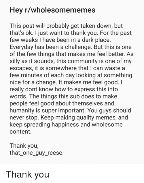 Community, Memes, and Taken: Hey r/wholesom  ememes  This post will probably get taken down, but  that's ok. I just want to thank you. For the past  few weeks I have been in a dark place  Everyday has been a challenge. But this is one  of the few things that makes me feel better. As  silly as it sounds, this community is one of my  escapes, it is somewhere that I can waste a  few minutes of each day looking at something  nice for a change. It makes me feel good. I  really dont know how to express this into  words. The things this sub does to make  people feel good about themselves and  humanity is super important. You guys should  never stop. Keep making quality memes, and  keep spreading happiness and wholesome  content.  Thank you  that one_guy_reese <p>Thank you</p>