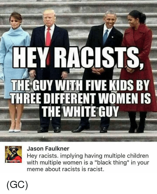 "Children, Meme, and Memes: HEY RACISTS,  THE GUY WITH FIVE KIDS BY  THREE DIFFERENT WOMEN IS  THE WHITE GUY  㘥  Jason Faulkner  Hey racists. implying having multiple children  with multiple women is a ""black thing"" in your  meme about racists is racist.  destvea care (GC)"