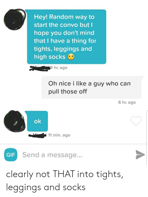 Gif, Leggings, and Hope: Hey! Random way to  start the convo but I  hope you don't mind  that I have a thing for  tights, leggings and  high socks  9 hr. ago  Oh nice i like a guy who can  pull those off  6 hr. ago  ok  11 min. ago  Send a message...  GIF  Л clearly not THAT into tights, leggings and socks