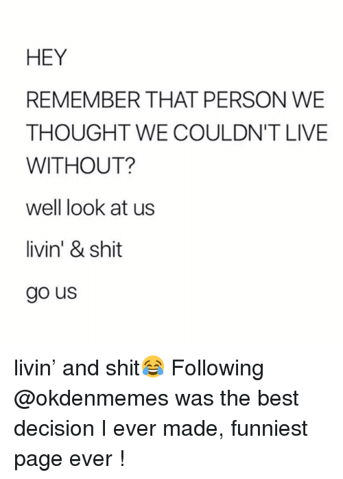 Best, Live, and Girl Memes: HEY  REMEMBER THAT PERSON WE  THOUGHT WE COULDN'T LIVE  WITHOUT?  well look at us  livin' & shit  go us livin' and shit😂 Following @okdenmemes was the best decision I ever made, funniest page ever !