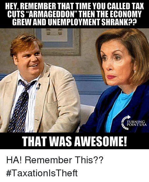"""Memes, Time, and Awesome: HEY, REMEMBER THAT TIME YOU CALLED TAX  CUTS """"ARMAGEDDON"""" THEN THE ECONOMY  GREW AND UNEMPLOYMENT SHRANK?j  TURNING  POINT USA  THAT WAS AWESOME! HA! Remember This?? #TaxationIsTheft"""
