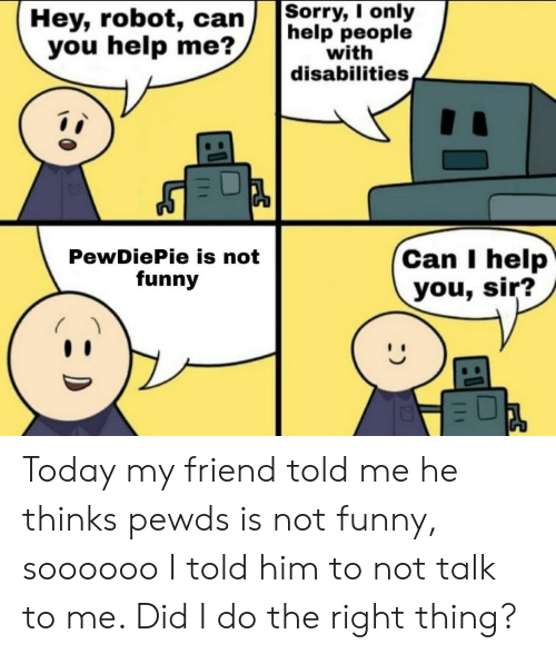 Funny, Help, and Today: Hey, robot, canSorry, I only  help people  with  disabilities  you help me?  Can I help  you, sir?  PewDiePie is not  funny Today my friend told me he thinks pewds is not funny, soooooo I told him to not talk to me. Did I do the right thing?
