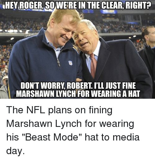 "Marshawn Lynch, Nfl, and Roger: HEY ROGER, SOWERE IN THE CLEAR, RIGHT?  NAMEMEn  DON'T WORRY ROBERT ILL JUST FINE  MARSHAWNTYNCHTFORWEARING AHAT The NFL plans on fining Marshawn Lynch for wearing his ""Beast Mode"" hat to media day."