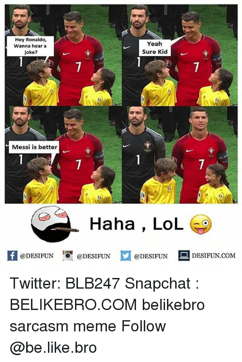 Be Like, Lol, and Meme: Hey Ronaldo,  Wanna hear a  joke?  Yeah  Sure Kid  Messi is better  Haha , LoL  困@DESIFUN 증@DESIFUN  @DESIFUN DESIFUN.COM Twitter: BLB247 Snapchat : BELIKEBRO.COM belikebro sarcasm meme Follow @be.like.bro