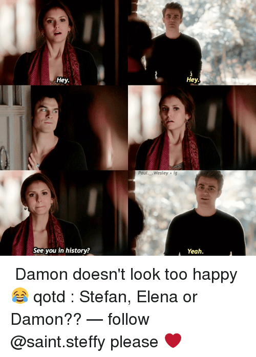 Memes, Yeah, and Happy: Hey.  See you in history?  Hey.  Paul  Wesley ig  A Yeah. ↳ Damon doesn't look too happy 😂 qotd : Stefan, Elena or Damon?? — follow @saint.steffy please ❤️