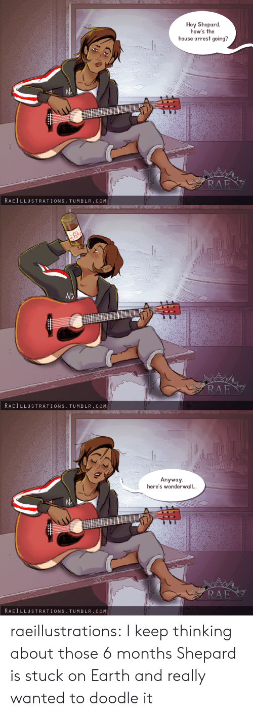 Tumblr, Wonderwall, and Blog: Hey Shepard  how's the  house arrest going?  RAE  RAEILLUSTRATIONS TUMBLR.COM   RAE  RAEILLUSTRATIONS TUMBLR.COM   Anyway  here's wonderwall..  RAE  RAEILLUSTRATIONS TUMBLR.COM raeillustrations:  I keep thinking about those 6 months Shepard is stuck on Earth and really wanted to doodle it