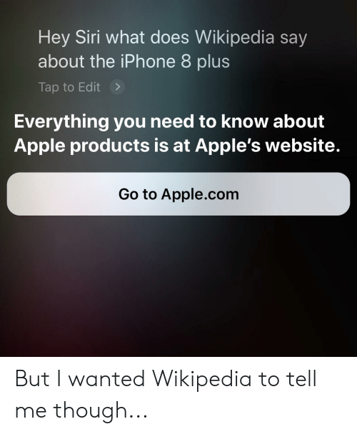 Apple, Iphone, and Siri: Hey Siri what does Wikipedia say  about the iPhone 8 plus  Tap to Edit>  Everything you need to know about  Apple products is at Apple's website.  Go to Apple.com But I wanted Wikipedia to tell me though...