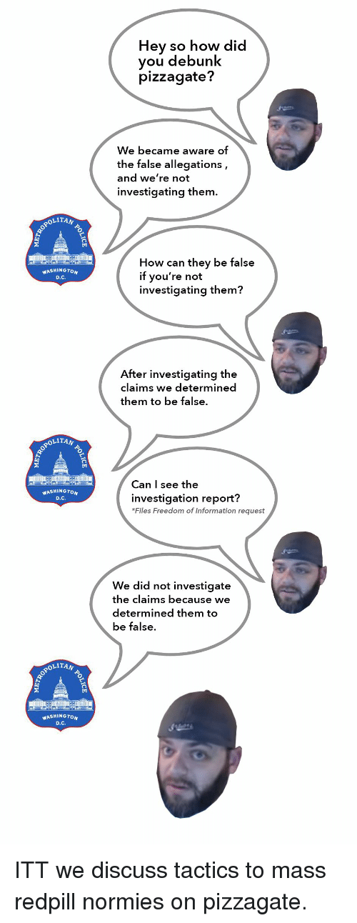Information, Dank Memes, and Freedom: Hey so how did  vou debunk  pizzagate?  We became aware of  the false allegations,  and we're not  investigating them  OLITAN  How can they be false  if you're not  investigating them?  WASHINGTON  After investigating the  claims we determined  them to be false  POLITA  Can I see the  ASHINGTON  D.C.  investigation report?  *Files Freedom of Information request  We did not investigate  the claims because we  determined them to  be false.  OLITAN  WASHINGTON  D.C.