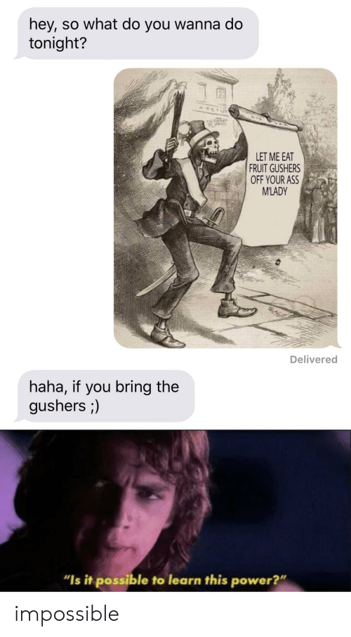 """Ass, Power, and Haha: hey, so what do you wanna do  tonight?  LET ME EAT  FRUIT GUSHERS  OFF YOUR ASS  M'LADY  Delivered  haha, if you bring the  gushers ;)  """"Is it possible to learn this power?"""" impossible"""