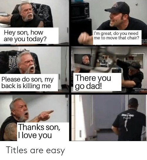 Love, Today, and Chair: Hey son, how  are you today?  I'm great, do you need  me to move that chair?  There you  Please do son, my  back is killing me  Thanks son,  l love you Titles are easy