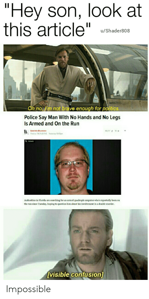 """Police, Politics, and Run: """"Hey son, look at  this article""""  u/Shader808  Oh no, l'm not brave enough for politics.  Police Say Man With No Hands and No Legs  Is Armed and On the Run  Gabrielle Bluestone  led to: THE FUGITVE  6577 8  Yeerday 10.00pm  Authorities in Florida are searching for an armed quadruple amputee who's reportedly been on  the run since Tuesday, ho  to question  about his involvement in a double murder.  [visible confusion) Impossible"""