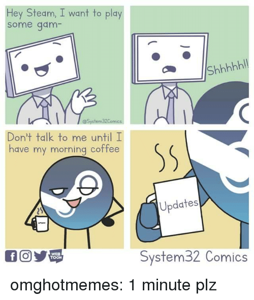 Steam, Tumblr, and Blog: Hey Steam, I want to play  some gam  Don't talk to me until I  have my morning coffee  Updates  WEB  TOON  System32 Comics omghotmemes:  1 minute plz