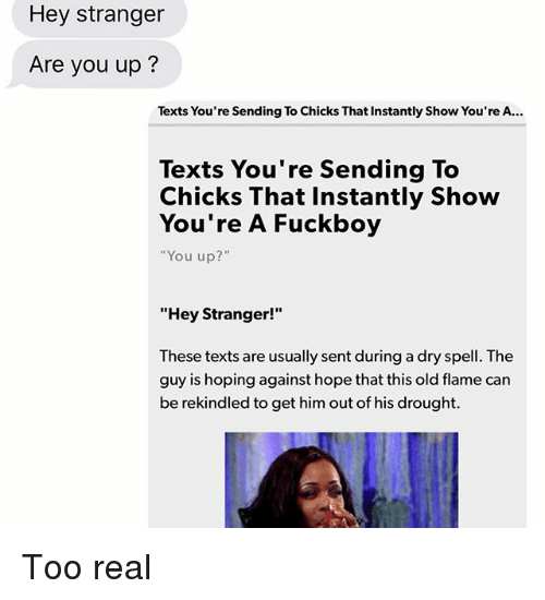 """Fuckboy, Relationships, and Texting: Hey stranger  Are you up?  Texts You're Sending To Chicks That Instantly Show You're A.  Texts You're Sending To  Chicks That Instantly Show  You're A Fuckboy  """"You up?""""  """"Hey Stranger!""""  These texts are usually sent during a dry spell. The  guy is hoping against hope that this old flame can  be rekindled to get him out of his drought Too real"""