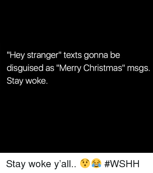 "Christmas, Wshh, and Merry Christmas: Hey stranger"" texts gonna be  disguised as ""Merry Christmas"" msgs.  Stay woke. Stay woke y'all.. 😯😂 #WSHH"