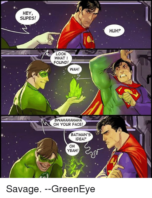 Hey Supes Look What I Found Wah Bwahahahaha Oh Your Face