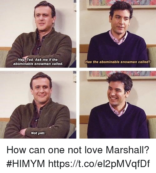 Love, Memes, and Ted: Hey, Ted. Ask me if the  abominable snowman called  Has the abominable snowman called?  Not yeti How can one not love Marshall? #HIMYM https://t.co/el2pMVqfDf
