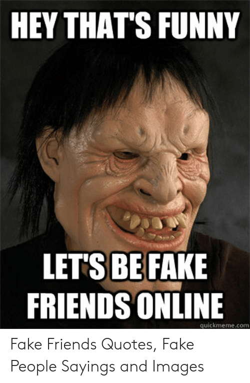 HEY THAT\'S FUNNY LETS BE FAKE FRIENDS ONLINE Quickmemecomm ...