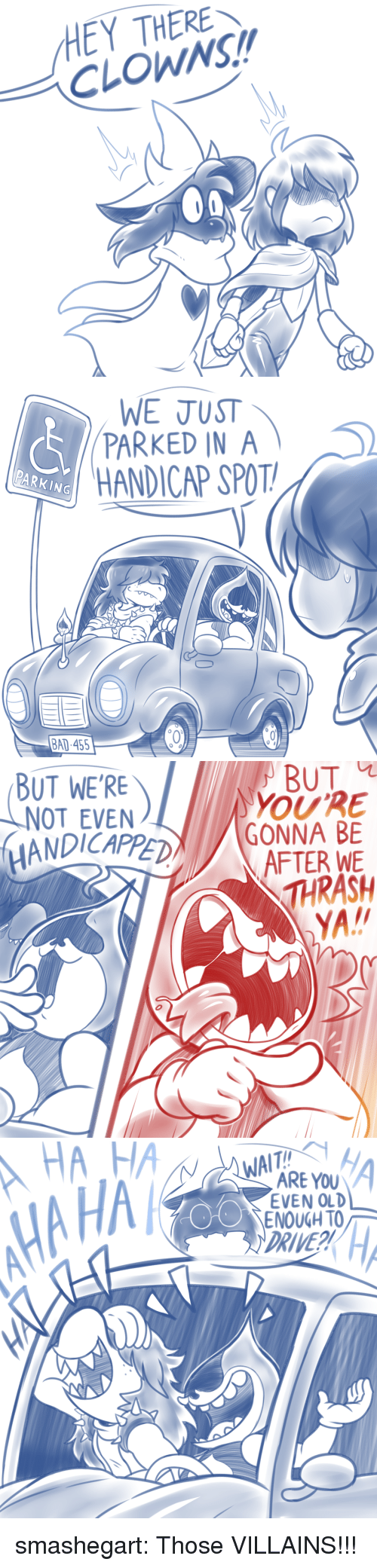 Bad, Target, and Tumblr: HEY THERE  CLOWNS!   WE JUST  PARKED IN A  HANDICAP SPOT  PARKING  BAD 455   BUT  BUT WE'RE  NOT EVEN  ANDICAPPED  AFTER WE  THRASH   WA  ARE YOU  EVEN OLD  OENOUGH TO  HA HA  DRIVE smashegart:  Those VILLAINS!!!