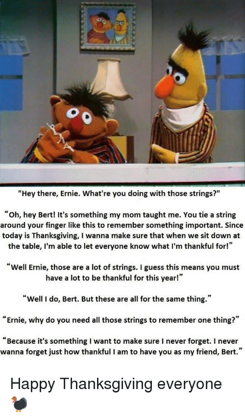 """Thanksgiving, Guess, and Happy: """"Hey there, Ernie. What're you doing with those strings?""""  """"oh, hey Bert! It's something my mom taught me. You tie a string  around your finger like this to remember something important. Since  today is Thanksgiving, I wanna make sure that when we sit down at  the table, I'm able to let everyone know what I'm thankful for!""""  Well Ernie, those are a lot of strings. I guess this means you must  have a lot to be thankful for this year!""""  """"Well I do, Bert. But these are all for the same thing.""""  """"Ernie, why do you need all those strings to remember one thing?""""  """"Because it's something I want to make sure I never forget. I never  wanna forget just how thankful I am to have you as my friend, Bert."""" Happy Thanksgiving everyone🦃"""