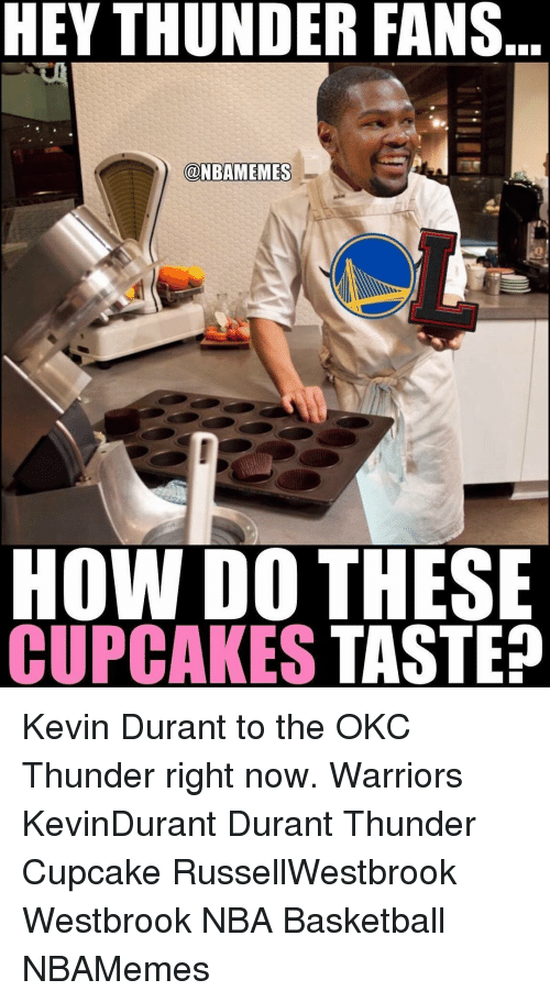 Memes, Okc Thunder, and 🤖: HEY THUNDER FANS  @NBAMEMES  HOW DO THESE  CUPCAKES  TASTE? Kevin Durant to the OKC Thunder right now. Warriors KevinDurant Durant Thunder Cupcake RussellWestbrook Westbrook NBA Basketball NBAMemes