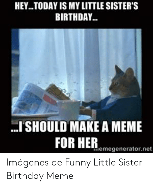 HEYTODAY IS MY LITTLE SISTER'S BIRTHDAY ISHOULD MAKE a MEME
