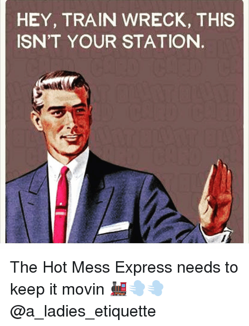 hey train wreck this isnt your station the hot mess 12688359 hey train wreck this isn't your station the hot mess express needs