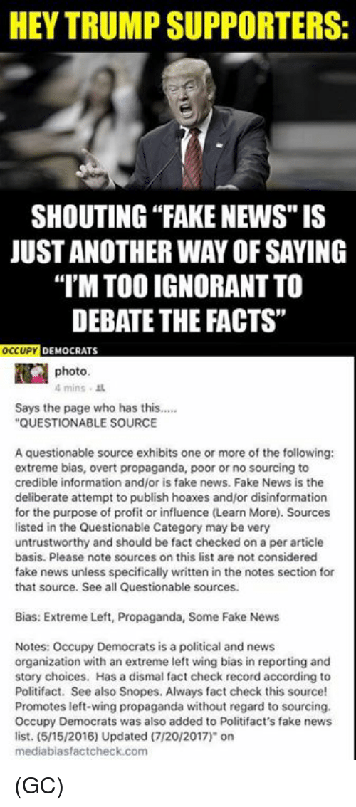 """Facts, Fake, and Ignorant: HEY TRUMP SUPPORTERS:  SHOUTING """"FAKE NEWS"""" IS  JUST ANOTHER WAY OF SAYING  I'M TOO IGNORANT TO  DEBATE THE FACTS""""  OCUP DEMOCRATS  photo  4mins .  Says the page who has this....  QUESTIONABLE SOURCE  A questionable source exhibits one or more of the following:  extreme bias, overt propaganda, poor or no sourcing to  credible information and/or is fake news. Fake News is the  deliberate attempt to publish hoaxes and/or disinformation  for the purpose of profit or influence (Learn More). Sources  listed in the Questionable Category may be very  untrustworthy and should be fact checked on a per article  basis. Please note sources on this list are not considered  fake news unless specifically written in the notes section for  that source. See all Questionable sources.  Bias: Extreme Left, Propaganda, Some Fake News  Notes: Occupy Democrats is a political and news  organization with an extreme left wing bias in reporting and  story choices. Has a dismal fact check record according to  Politifact. See also Snopes. Always fact check this source!  Promotes left-wing propaganda without regard to sourcing.  Occupy Democrats was also added to Politifact's fake news  list. (5/15/2016) Updated (7/20/2017)"""" on  mediabiasfactcheck.com (GC)"""