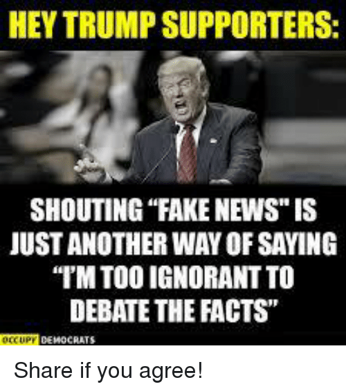 "Facts, Fake, and Ignorant: HEY TRUMP SUPPORTERS  SHOUTING ""FAKE NEWS"" IS  JUST ANOTHER WAY OF SAYING  IM TOO IGNORANT TO  DEBATE THE FACTS"" Share if you agree!"