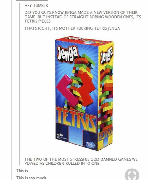 Children, Fucking, and God: HEY TUMBLR  DID YOU GUYS KNOW JENGA MADE A NEW VERSION OF THEIR  GAME, BUT INSTEAD OF STRAIGHT BORING WOODEN ONES, ITS  TETRIS PIECES  THATS RIGHT, ITS MOTHER FUCKING TETRIS JENGA  enga  THE TWO OF THE MOST STRESSFUL GOD DAMNED GAMES WE  PLAYED AS CHILDREN ROLLED INTO ONE  This is  This is too much