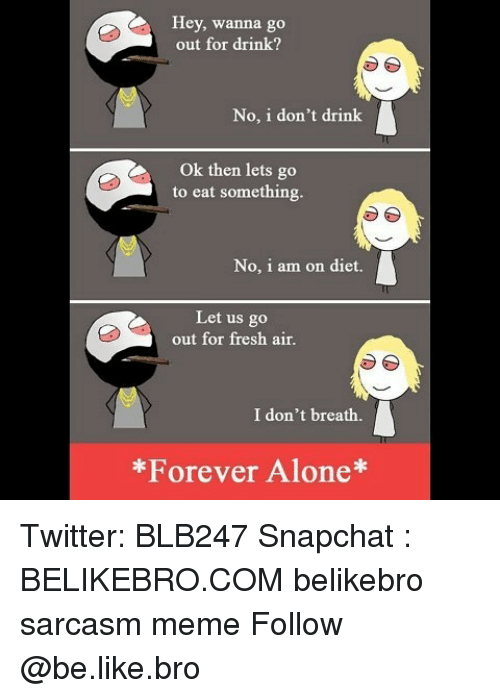 Being Alone, Be Like, and Fresh: Hey, wanna go  out for drink?  No, i don't drink  Ok then lets go  to eat something.  No, i am on diet.  Let us go  out for fresh air.  I don't breath.  Forever Alone Twitter: BLB247 Snapchat : BELIKEBRO.COM belikebro sarcasm meme Follow @be.like.bro