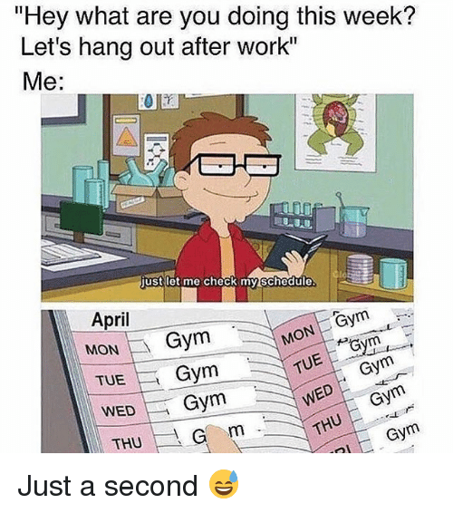 "Gym, Memes, and Work: ""Hey what are you doing this week?  Let's hang out after work""  Me  just let me check my schedule  Gym  MON veym  April  MON  Gym  TUE  Gym  TUE,  Gym  WED  Gym  WED  THU Just a second 😅"