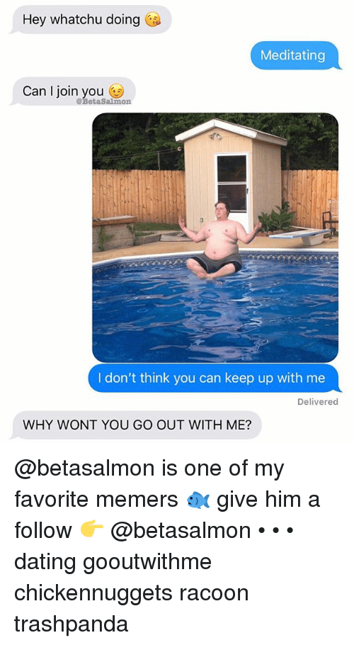 Dating, Memes, and 🤖: Hey whatchu doing  Meditating  Can l join you n  @BetaSalmo  I don't think you can keep up with me  Delivered  WHY WONT YOU GO OUT WITH ME? @betasalmon is one of my favorite memers 🐟 give him a follow 👉 @betasalmon • • • dating gooutwithme chickennuggets racoon trashpanda