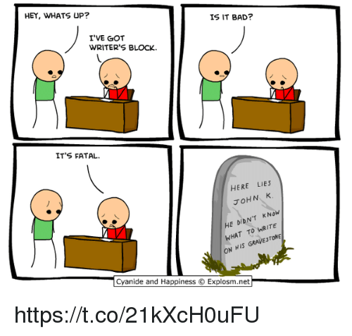 Memes, Cyanide and Happiness, and Lying: HEY, WHATS UP?  IS IT BAD?  I'VE GOT  WRITER'S BLOCK.  IT'S FATAL.  HERE LIES  JOHN K  HE DIDN'T KN  WHAT TO WRITE  HIS  ON  Cyanide and Happiness O Explosm.net https://t.co/21kXcH0uFU