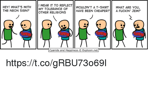 Cyanide and Happiness, Happiness, and Been: HEY! WHAT'S WITH WEAR IT TO REFLECT  THE NEON SIGN?  MY TOLERANCE OF  OTHER RELIGIONS  WOULDN'T A T-SHIRTWHAT ARE YOu,  HAVE BEEN CHEAPERP A FUCKIN' JEW?  2  医  Cyanide and Happiness  Explosm.net https://t.co/gRBU73o69l