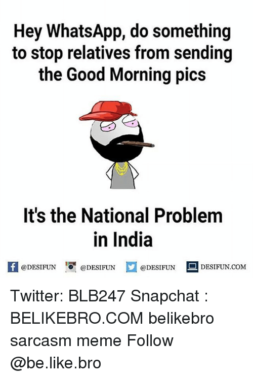 Be Like, Meme, and Memes: Hey WhatsApp, do something  to stop relatives from sending  the Good Morning pics  It's the National Problem  in India  @DESIFUN DESIFUN  @DESIFUN  DESIFUN.COMM Twitter: BLB247 Snapchat : BELIKEBRO.COM belikebro sarcasm meme Follow @be.like.bro