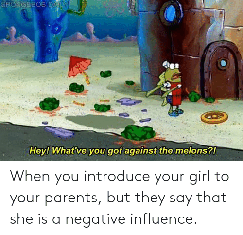 Parents, Girl, and Your Girl: Hey! What've you got against the melons?! When you introduce your girl to your parents, but they say that she is a negative influence.
