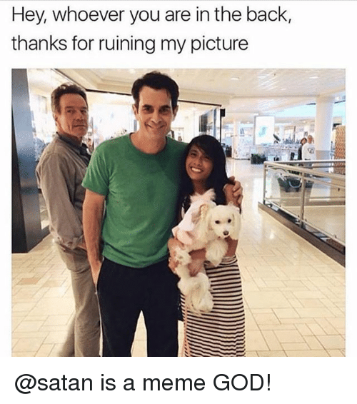 God, Meme, and Memes: Hey, whoever you are in the back,  thanks for ruining my picture @satan is a meme GOD!