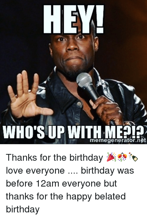 Memes Belated Birthday And HEY WHOS UP WITH ME