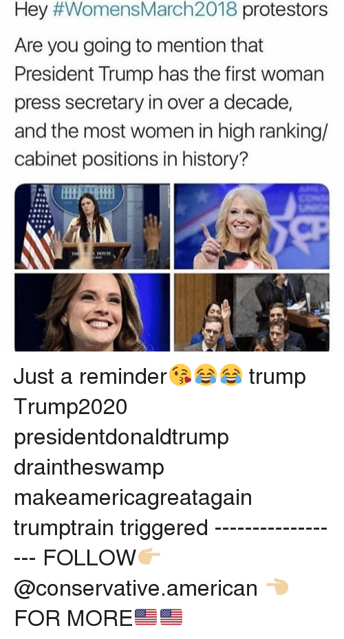 Memes, American, and History: Hey #WomensMarch2018 protestors  Are you going to mention that  President Trump has the first woman  press secretary in over a decade,  and the most women in high ranking/  cabinet positions in history? Just a reminder😘😂😂 trump Trump2020 presidentdonaldtrump draintheswamp makeamericagreatagain trumptrain triggered ------------------ FOLLOW👉🏼 @conservative.american 👈🏼 FOR MORE🇺🇸🇺🇸
