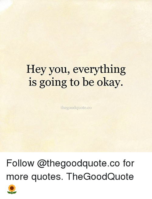 Hey You Everything Is Going To Be Okay Thegoodquoteco Follow For