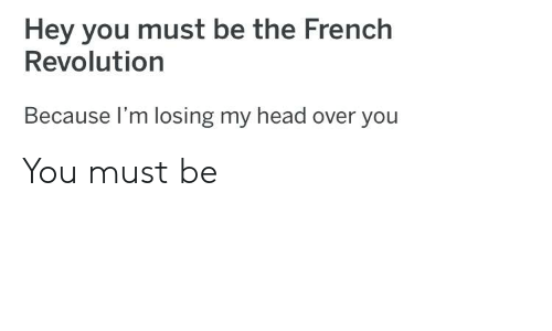 Head, Reddit, and Revolution: Hey you must be the French  Revolution  Because I'm losing my head over you You must be