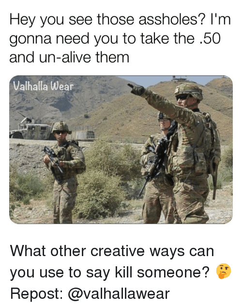 Alive, Memes, and 🤖: Hey you see those assholes? l'm  gonna need you to take the.50  and un-alive them  Valhalla Wear What other creative ways can you use to say kill someone? 🤔 Repost: @valhallawear