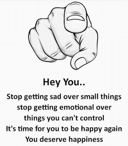 Memes, Control, and Happy: Hey You.  Stop getting sad over small things  stop getting emotional over  things you can't control  It's time for you to be happy again  You deserve happiness